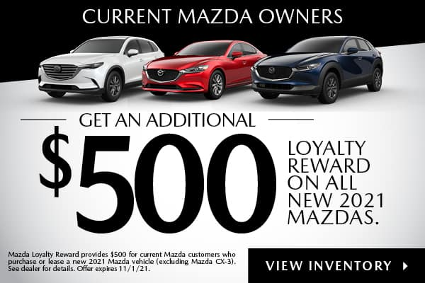 Current Mazda Owners Get an additional $500 Loyalty Reward on All New 2021 Mazdas.