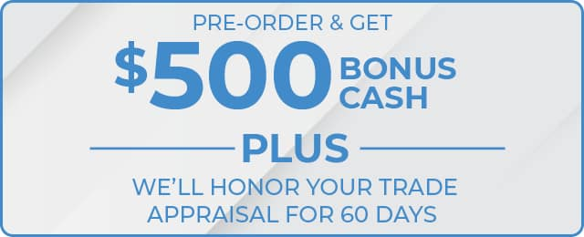 PRE-ORDER AND GET $500 BONUS CASH PLUS WE'LL HONOR YOUR TRADE APPRAISAL FOR 60 DAYS
