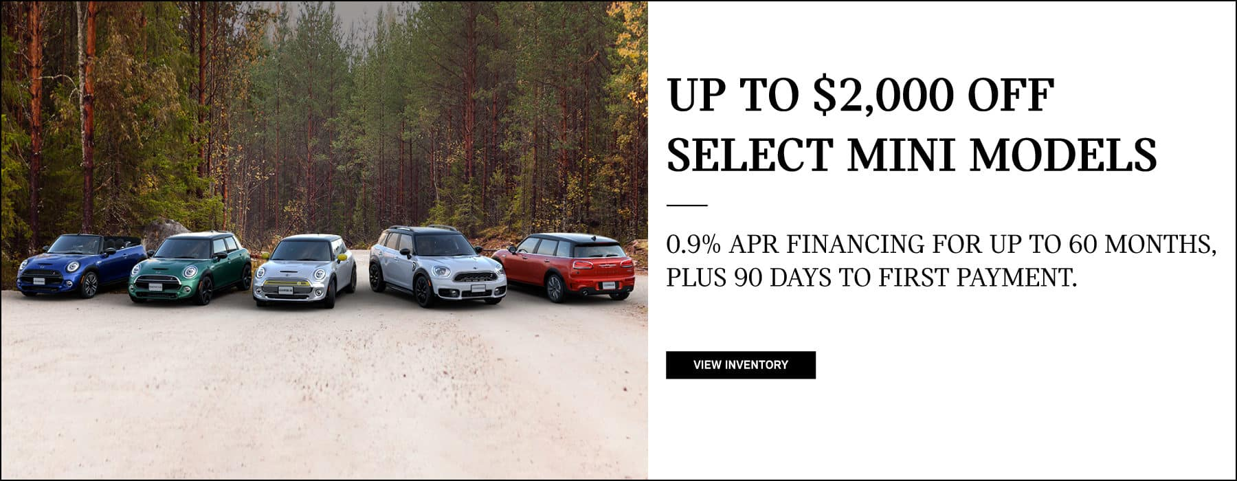 Up to $2,000 off select mini models. 0.9% APR up to 60 months plus 90 days to first payment.