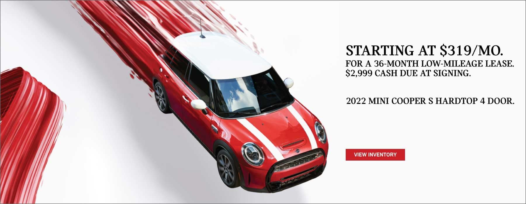 Starting at $319/mo. for a 36 month low-mileage lease. $2,999 cash sue at signing. 2022 MINI Cooper S Hardtop 4 door.